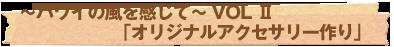 ~ハワイの風を感じて~VOL II「オリジナルアクセサリー作り」