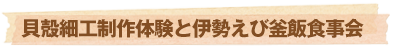 貝殻細工制作体験と伊勢えび釜飯食事会
